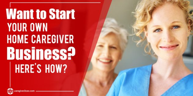 Want to Start Your Own Home Caregiver Business? Here's How?